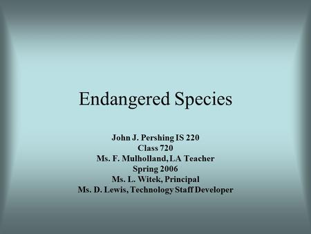 Endangered Species John J. Pershing IS 220 Class 720 Ms. F. Mulholland, LA Teacher Spring 2006 Ms. L. Witek, Principal Ms. D. Lewis, Technology Staff.