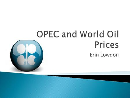 Erin Lowdon.  OPEC: The Organization of the Petroleum Exporting Countries ◦ Permanent intergovernmental organization ◦ Created at the Baghdad Conference.