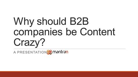 Why should B2B companies be Content Crazy? A PRESENTATION BY.