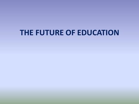 THE FUTURE OF EDUCATION IT IS TIME TO HAVE THE BIGGEST DISCUSSION ON EDUCATION IN DECADES, MAYBE LONGER.