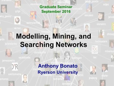 Modelling, Mining, and Searching Networks Anthony Bonato Ryerson University Graduate Seminar September 2016.