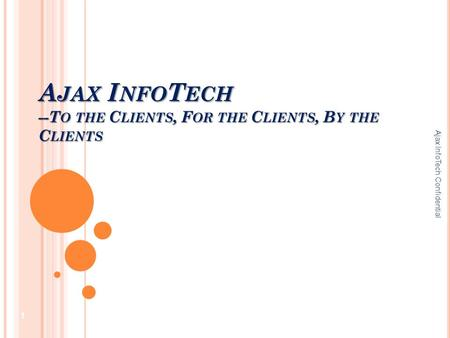 A JAX I NFO T ECH --T O THE C LIENTS, F OR THE C LIENTS, B Y THE C LIENTS Ajax InfoTech Confidential 1.