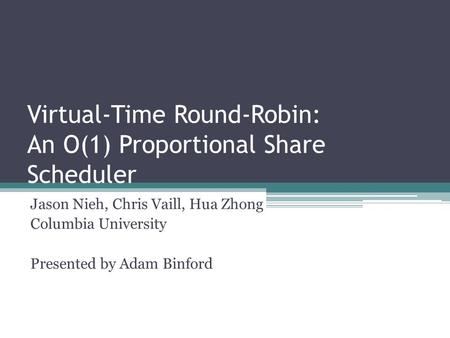 Virtual-Time Round-Robin: An O(1) Proportional Share Scheduler Jason Nieh, Chris Vaill, Hua Zhong Columbia University Presented by Adam Binford.