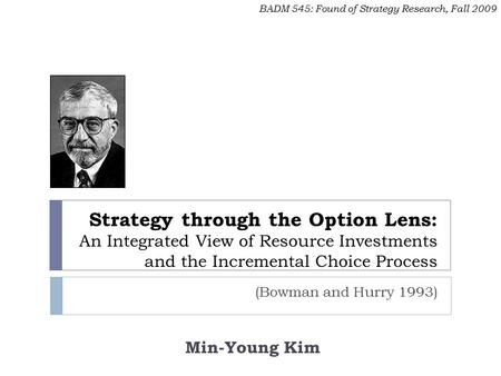 Strategy through the Option Lens: An Integrated View of Resource Investments and the Incremental Choice Process (Bowman and Hurry 1993) BADM 545: Found.