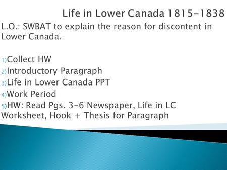 L.O.: SWBAT to explain the reason for discontent in Lower Canada. 1) Collect HW 2) Introductory Paragraph 3) Life in Lower Canada PPT 4) Work Period 5)