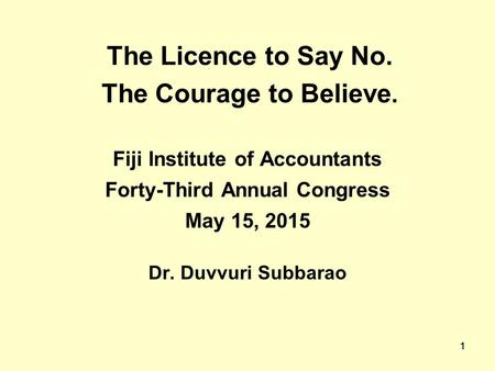 1 The Licence to Say No. The Courage to Believe. Fiji Institute of Accountants Forty-Third Annual Congress May 15, 2015 Dr. Duvvuri Subbarao 1.