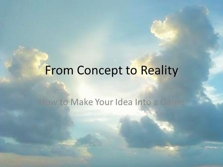 From Concept to Reality How to Make Your Idea Into a Game.