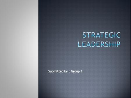 Submitted by : Group 1.  Requires the Managerial ability to:  Anticipate and envision  Maintain flexibility  Empower others to create strategic change.
