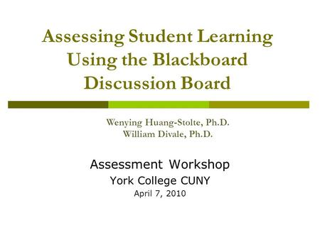 Assessing Student Learning Using the Blackboard Discussion Board Assessment Workshop York College CUNY April 7, 2010 Wenying Huang-Stolte, Ph.D. William.