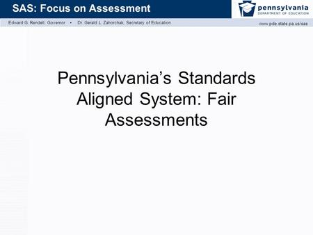 Edward G. Rendell, Governor ▪ Dr. Gerald L. Zahorchak, Secretary of Education  SAS: Focus on Assessment Pennsylvania's Standards.