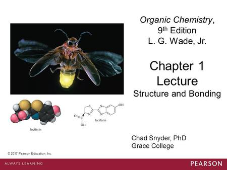 © 2014 Pearson Education, Inc. Chad Snyder, PhD Grace College Chapter 1 Lecture Organic Chemistry, 9 th Edition L. G. Wade, Jr. Structure and Bonding ©