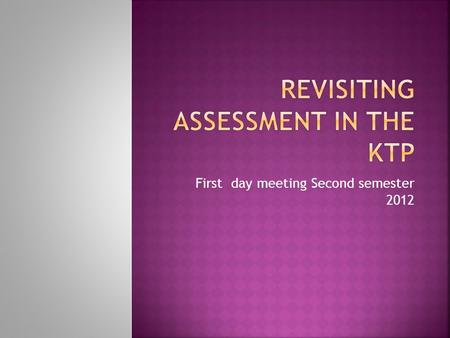 First day meeting Second semester  Clarify and socialize key concepts about what assessment is and implies in the KTP.  Share ideas for artifacts.