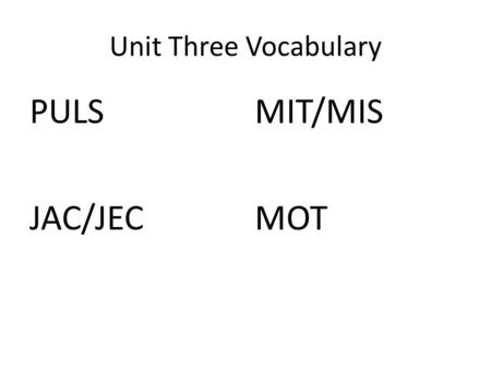 "Unit Three Vocabulary PULS JAC/JEC MIT/MIS MOT. PULS Latin PELLERE, PULSUM ""to push, drive"" COMPEL – v. To force or strongly persuade; coerce The pressures."