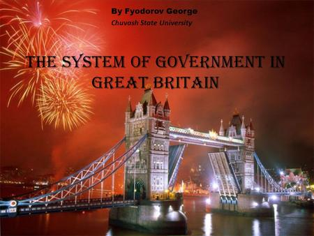 The System of Government in Great Britain By Fyodorov George Chuvash State University.