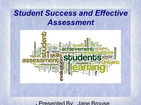 Student Success and Effective Assessment ● Presented By: Jane Brouse.