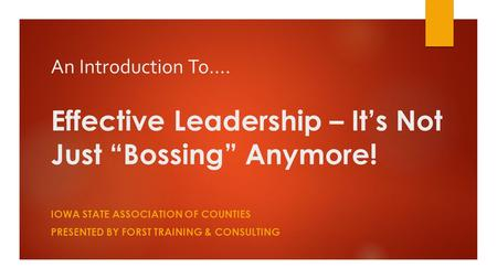 "An Introduction To…. Effective Leadership – It's Not Just ""Bossing"" Anymore! IOWA STATE ASSOCIATION OF COUNTIES PRESENTED BY FORST TRAINING & CONSULTING."