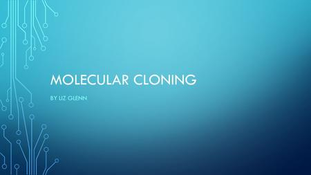 MOLECULAR CLONING BY LIZ GLENN. HISTORY 1970 discovery of restriction endonucleases in bacteria DNA ligase used to join sections of DNA, termed recombinant.
