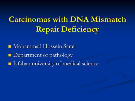 Carcinomas with DNA Mismatch Repair Deficiency Mohammad Hossein Sanei Mohammad Hossein Sanei Department of pathology Department of pathology Isfahan university.