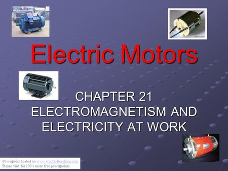Electric Motors CHAPTER 21 ELECTROMAGNETISM AND ELECTRICITY AT WORK Powerpoint hosted on  Please visit for.
