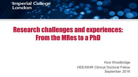 Huw Woodbridge HEE/NIHR Clinical Doctoral Fellow September 2016 Research challenges and experiences: From the MRes to a PhD.