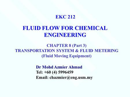 FLUID FLOW FOR CHEMICAL ENGINEERING Dr Mohd Azmier Ahmad Tel: +60 (4) EKC 212 CHAPTER 8 (Part 3) TRANSPORTATION SYSTEM.