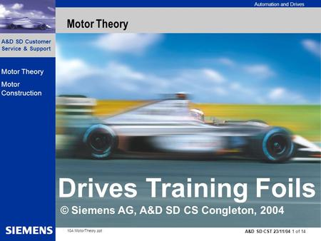 Automation and Drives A&D SD Customer Service & Support A&D SD CST 23/11/04 1 of 14 10A MotorTheory.ppt Motor Theory Motor Construction Motor Theory Drives.