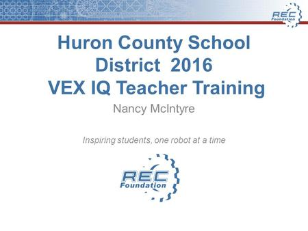 Huron County School District 2016 VEX IQ Teacher Training Nancy McIntyre Inspiring students, one robot at a time.