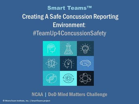 Smart Teams™ Creating A Safe Concussion Reporting Environment: #TeamUp4ConcussionSafety NCAA | DoD Mind Matters Challenge © MomsTeam Institute, Inc. |