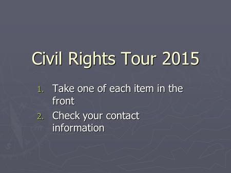 Civil Rights Tour Take one of each item in the front 2. Check your contact information.