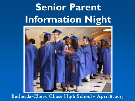 Senior Parent Information Night Bethesda-Chevy Chase High School ~ April 8, 2013.