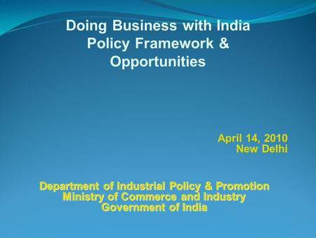 April 14, 2010 New Delhi Doing Business with India Policy Framework & Opportunities Department of Industrial Policy & Promotion Ministry of Commerce and.