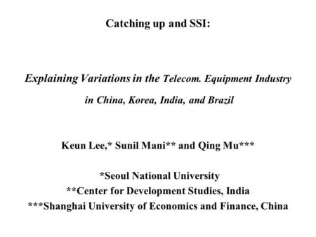 Catching up and SSI: Explaining Variations in the Telecom. Equipment Industry in China, Korea, <strong>India</strong>, and Brazil Keun Lee,* Sunil Mani** and Qing Mu***