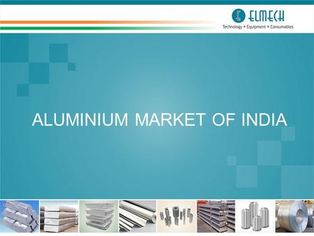 ALUMINIUM MARKET OF <strong>INDIA</strong>. General Information About <strong>India</strong> ► Population : 1.32 Billion ►States & Union Territories: 29 & 7 ►Territory Area : 3.3 Million.