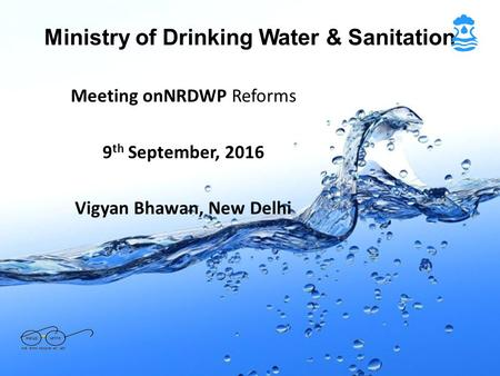 Ministry of Drinking Water & Sanitation Meeting onNRDWP Reforms 9 th September, 2016 Vigyan Bhawan, New Delhi.