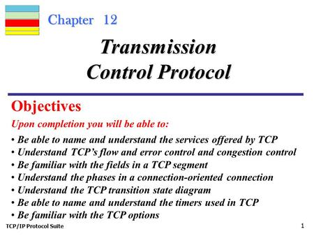 TCP/IP Protocol Suite 1 Chapter 12 Upon completion you will be able to: Transmission Control Protocol Be able to name and understand the services offered.