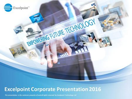 Excelpoint Corporate Presentation 2016 This presentation is the exclusive property of and all rights reserved by Excelpoint Technology Ltd.