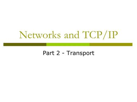 Networks and TCP/IP Part 2 - Transport. PORTS Ports – What and Why are They?  Typically: Computers usually have only one network access point to the.