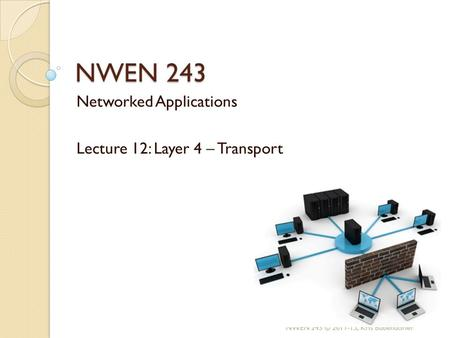 NWEN 243 Networked Applications Lecture 12: Layer 4 – Transport NWEN 243 © , Kris Bubendorfer.