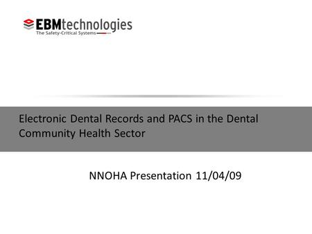 Electronic Dental Records and PACS in the Dental Community Health Sector NNOHA Presentation 11/04/09.