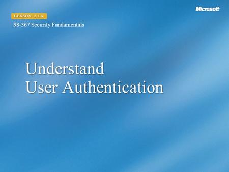 Understand User Authentication LESSON 2.1A Security Fundamentals.