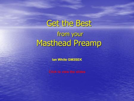 Get the Best from your Masthead Preamp Ian White GM3SEK Click to view the slides.