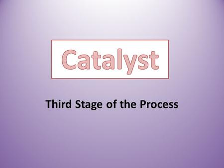 Third Stage of the Process. The Third Stage of the process is a Catalyst. In chemistry a catalyst increases the rate of the reaction. In politics, we.