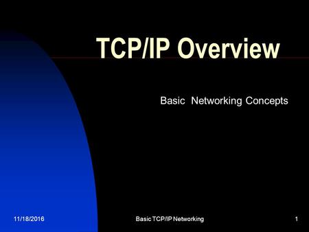 11/18/2016Basic TCP/IP Networking 1 TCP/IP Overview Basic Networking Concepts.
