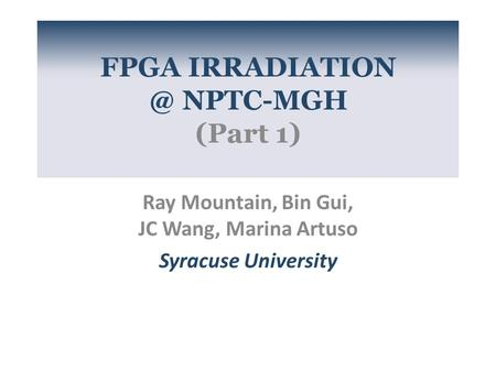 FPGA NPTC-MGH (Part 1) Ray Mountain, Bin Gui, JC Wang, Marina Artuso Syracuse University.