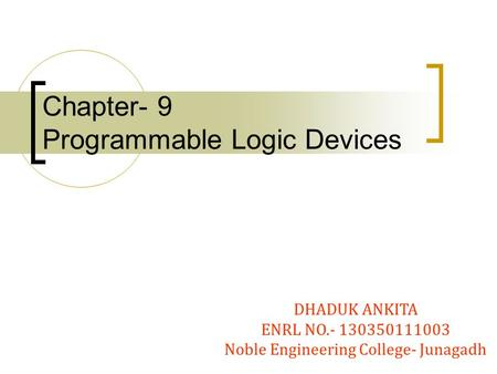 Chapter- 9 Programmable Logic Devices DHADUK ANKITA ENRL NO Noble Engineering College- Junagadh.