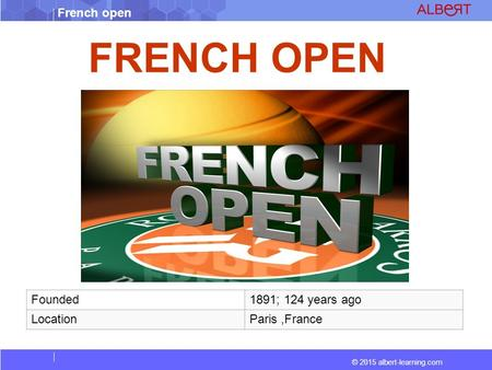 © 2015 albert-learning.com French open FRENCH OPEN Founded1891; 124 years ago LocationParis,France.