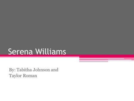 Serena Williams By: Tabitha Johnson and Taylor Roman.