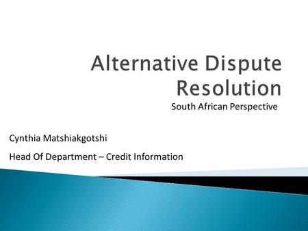 South African Perspective Cynthia Matshiakgotshi Head Of Department – Credit Information.