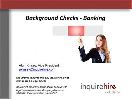 Background Checks - Banking The information presented by Inquirehire is not intended to be legal advice. Inquirehire recommends that you consult with legal.
