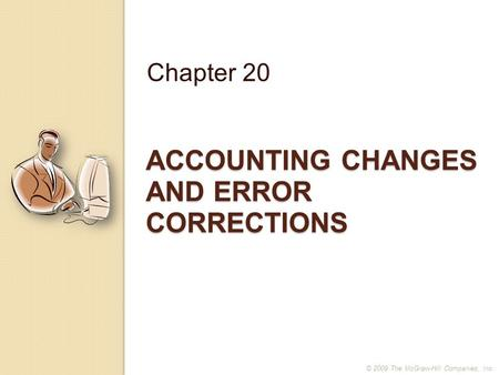ACCOUNTING CHANGES AND ERROR CORRECTIONS Chapter 20 © 2009 The McGraw-Hill Companies, Inc.